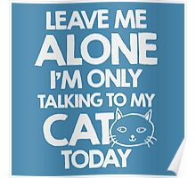 Leave me alone, I am only talking to my cat today Poster