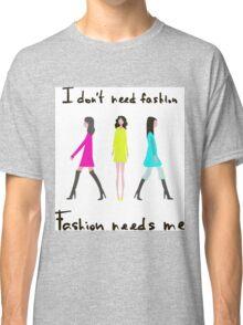I don't need fashion. Fashion needs me Classic T-Shirt