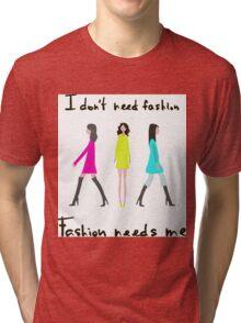 I don't need fashion. Fashion needs me Tri-blend T-Shirt