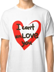 I can't unlove you. Classic T-Shirt