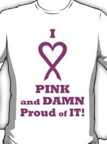 I LOVE Pink and DAMN Proud of it. PK02. T-Shirt