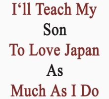 I'll Teach My Son To Love Japan As Much As I Do  by supernova23