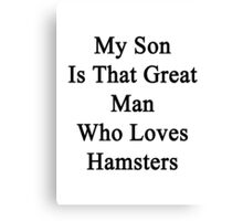 My Son Is That Great Man Who Loves Hamsters  Canvas Print