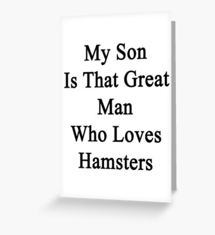 My Son Is That Great Man Who Loves Hamsters  Greeting Card