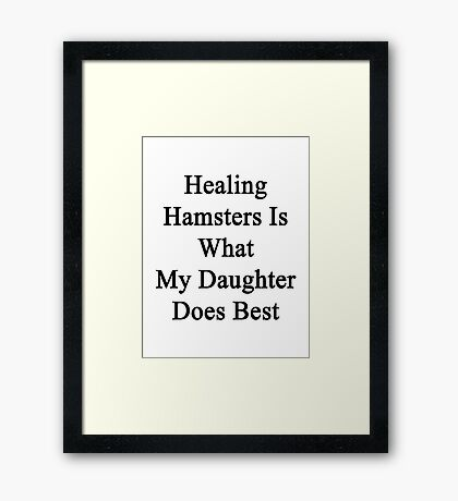 Healing Hamsters Is What My Daughter Does Best  Framed Print