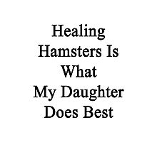 Healing Hamsters Is What My Daughter Does Best  Photographic Print