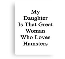 My Daughter Is That Great Woman Who Loves Hamsters  Canvas Print