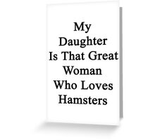 My Daughter Is That Great Woman Who Loves Hamsters  Greeting Card