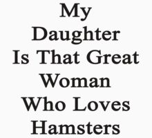 My Daughter Is That Great Woman Who Loves Hamsters  by supernova23