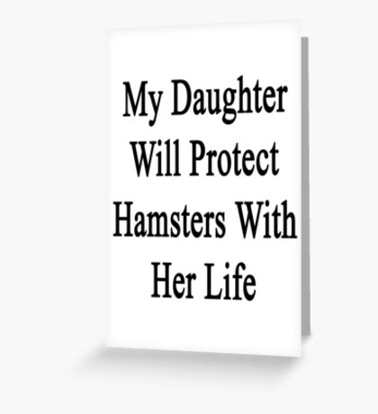 My Daughter Will Protect Hamsters With Her Life  Greeting Card