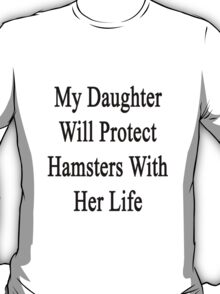 My Daughter Will Protect Hamsters With Her Life  T-Shirt