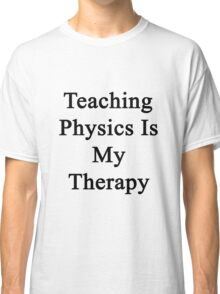 Teaching Physics Is My Therapy  Classic T-Shirt