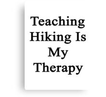 Teaching Hiking Is My Therapy  Canvas Print