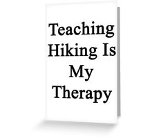 Teaching Hiking Is My Therapy  Greeting Card