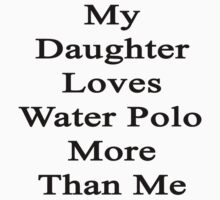 My Daughter Loves Water Polo More Than Me  by supernova23