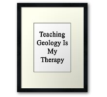 Teaching Geology Is My Therapy  Framed Print