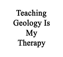 Teaching Geology Is My Therapy  Photographic Print