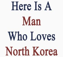 Here Is A Man Who Loves North Korea  by supernova23