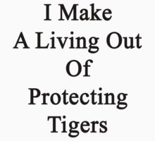 I Make A Living Out Of Protecting Tigers  by supernova23