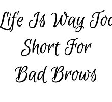 Life Is Way Too Short For Bad Brows by TeeHunter