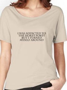 I was addicted to the hokey pokey but I turned myself around Women's Relaxed Fit T-Shirt