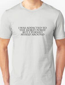 I was addicted to the hokey pokey but I turned myself around T-Shirt