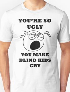 YOU'RE SO UGLY YOU MAKE BLIND KIDS CRY Unisex T-Shirt