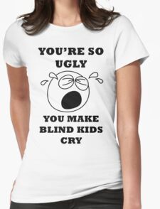 YOU'RE SO UGLY YOU MAKE BLIND KIDS CRY Womens Fitted T-Shirt