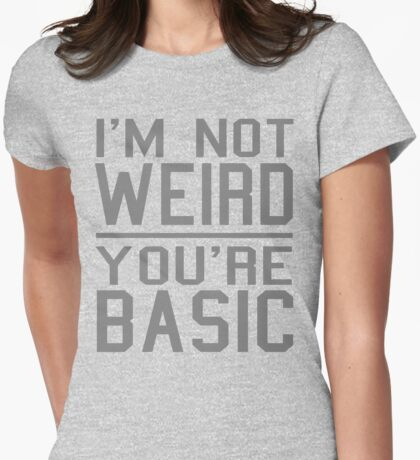 I'm Not Weird, You're Basic Womens Fitted T-Shirt