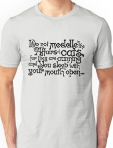 Do not meddle in the affairs of cats, for they are cunning and you sleep with your mouth open Unisex T-Shirt