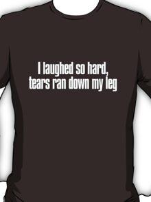 I laughed so hard, tears ran down my leg T-Shirt