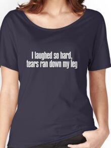 I laughed so hard, tears ran down my leg Women's Relaxed Fit T-Shirt