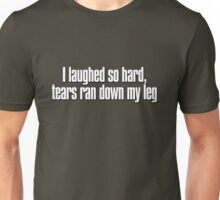 I laughed so hard, tears ran down my leg Unisex T-Shirt