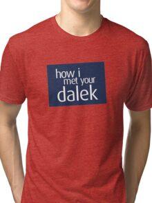 How I met your dalek Tri-blend T-Shirt