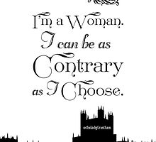 I'm A Woman. I Can Be As Contrary As I Choose. by Violet Crawley