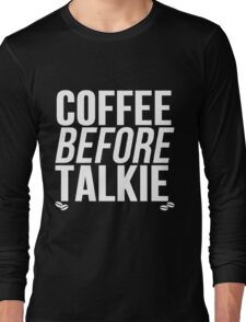 Coffee Before Talkie Long Sleeve T-Shirt