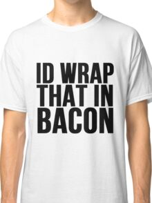 Id Wrap That In Bacon Classic T-Shirt