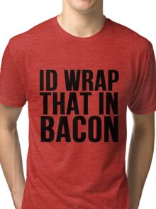 Id Wrap That In Bacon Tri-blend T-Shirt