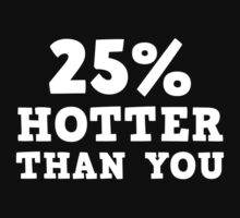 25% Hotter Than You by BrightDesign