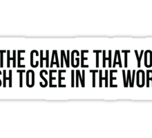 Be the change you wish to see in the world Sticker