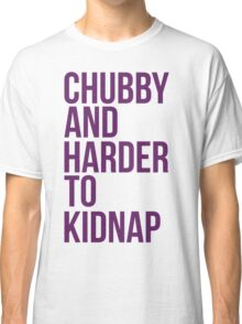 Chubby and harder to kidnap Classic T-Shirt