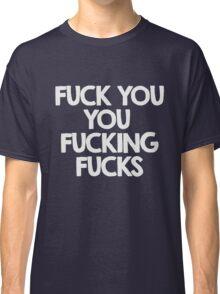 Fuck you, you fucking fucks Classic T-Shirt
