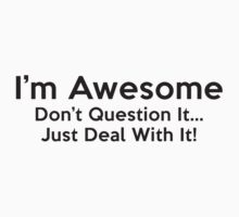 I'm Awesome. Don't Question It... Just Deal With It! by BrightDesign
