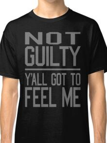 Not Guilty, Y'all Got to Feel Me Classic T-Shirt
