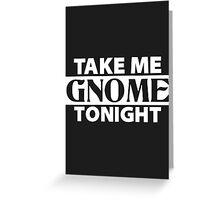 TAKE ME GNOME TONIGHT! (White) - Fantasy Inspired T-Shirt Greeting Card