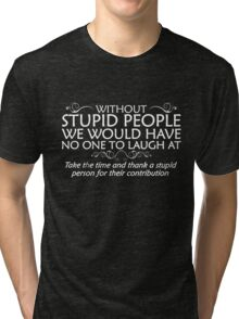 Without stupid people we would have no one to laugh at. Take the time and thank a stupid person for their contribution. Tri-blend T-Shirt