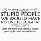 Without stupid people we would have no one to laugh at. Take the time and thank a stupid person for their contribution. - black by digerati