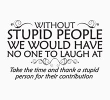 Without stupid people we would have no one to laugh at. Take the time and thank a stupid person for their contribution. - black Kids Tee