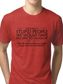 Without stupid people we would have no one to laugh at. Take the time and thank a stupid person for their contribution. - black Tri-blend T-Shirt