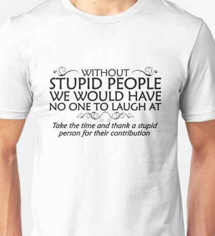Without stupid people we would have no one to laugh at. Take the time and thank a stupid person for their contribution. - black Unisex T-Shirt